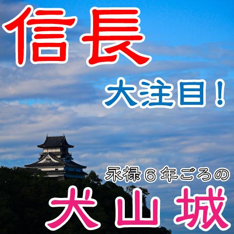 犬山城を中心に信長の足跡をたどってみたら、美濃攻略の戦略が見えた!