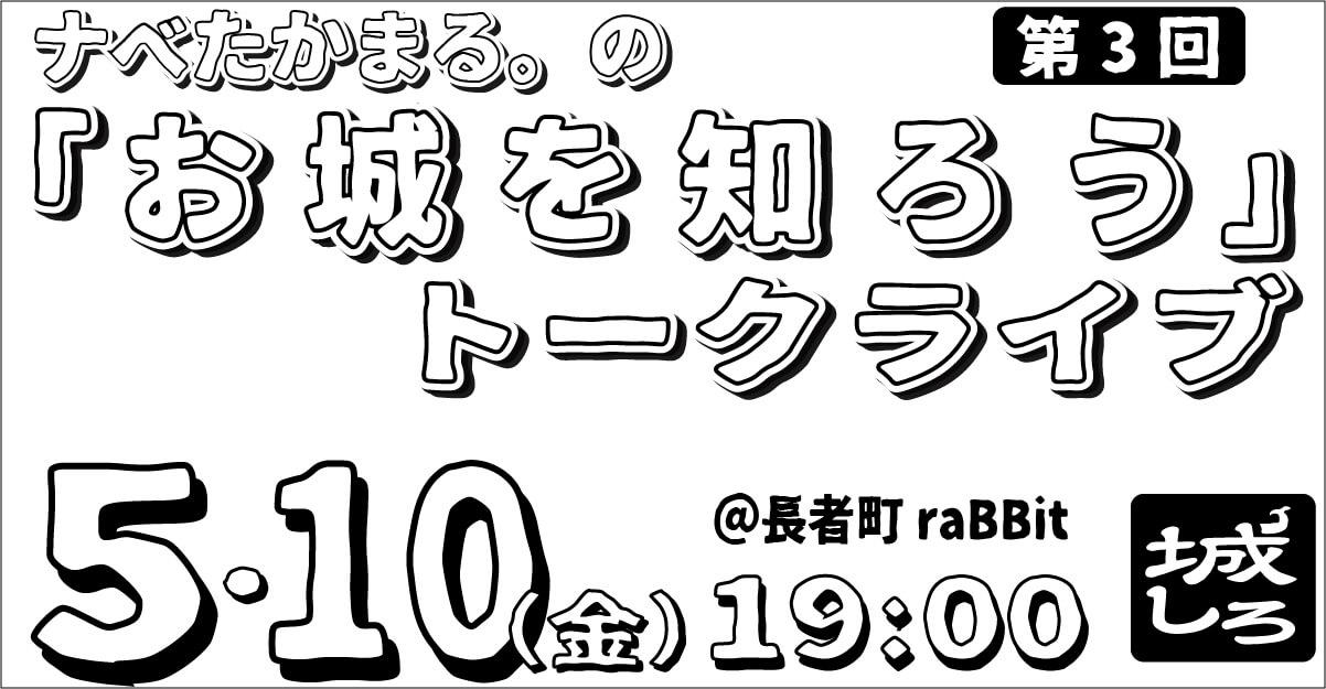【告知】2019年5月10日(金) 第3回 お城を知ろうトークライブ「城しろ」を開催します!