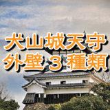 犬山城天守の外壁は白漆喰総塗籠、下見板張り、真壁造りの3種類あって多彩だ。