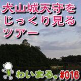 わいまる。#016『犬山城天守だけをじーーっくりと観るツアー!』(夕陽Ver.)