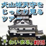 わいまる。#015『犬山城天守だけをじーーっくりと観るツアー!』(早朝Ver.)