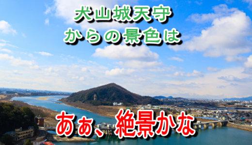 犬山城天守からの景色は「あぁ絶景かな」というお話