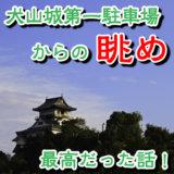 犬山城第1駐車場に車を停めて犬山城天守に行ってみたら、いい景色だった。