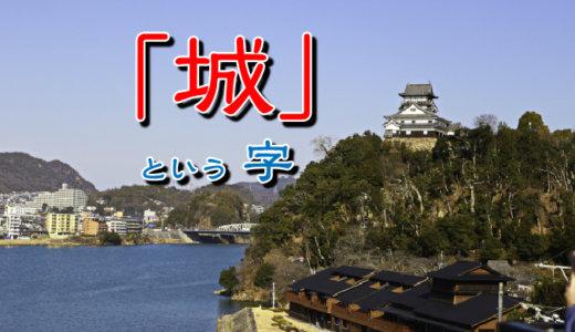 『城』という漢字の意味を調べたら、とっても深かった。