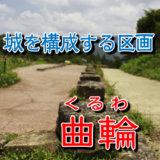 【お城の基礎知識】城を構成する区画のことを曲輪(くるわ)と言う。