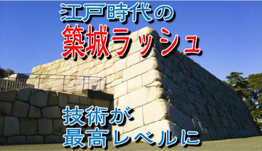 お城は江戸時代の築城ラッシュで技術が最高レベルに達した!