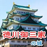 【お城の基礎知識】徳川御三家の城