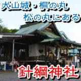 針綱神社は犬山城の旧・桐の丸と旧・松の丸にある