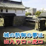 【お城の基礎知識】城の防御の要といえば出入り口=虎口(こぐち)