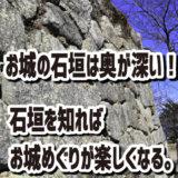お城の石垣は奥が深い!-石垣を知ればお城めぐりが楽しくなる。