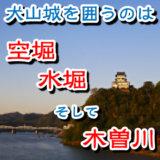 犬山城を取り囲むのは水堀、空堀、そして木曽川