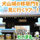 『犬山城の移築門を見に行くツアー!』わいまる。を開催します。