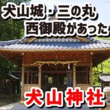 犬山神社のある場所は三の丸・西御殿の入り口付近だった