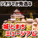 【必見】城とまちミュージアムのジオラマが秀逸