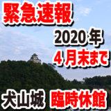 【緊急速報】国宝犬山城天守は臨時休館。令和2年(2020年)4月末まで延長。新型コロナウイルス感染症対策のため閉鎖・お休み・閉館です。