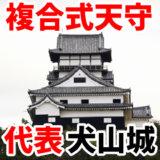 複合式天守(ふくごうしきてんしゅ)の代表は犬山城です。