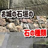 お城の石垣に使われる石の種類【花崗岩、安山岩、流紋岩、チャートなど】