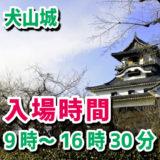 犬山城の入場時間は、9時から16時30分まで。見学は17時まで。所要時間は1時間から2時間だよ。