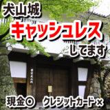 犬山城ではキャッシュレス決済できます。現金もOK。クレジットカードは使えません。