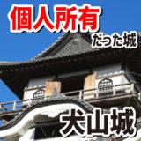 国宝なのに個人所有だった唯一の城、犬山城。今は財団法人が所有者です。