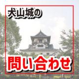犬山城のお問い合わせ、電話番号