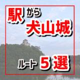 近くの駅から国宝犬山城までの行き方5選。犬山駅から。犬山口駅から。犬山遊園駅から。新鵜沼駅から。