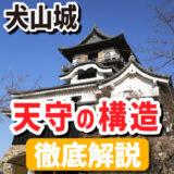 犬山城天守の構造徹底解説 -最古級の典型的な望楼型-