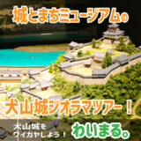『城とまちミュージアムの犬山城ジオラマツアー!』わいまる。を開催します。